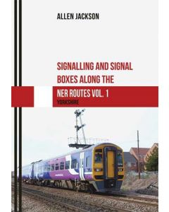 Signalling & Signal Boxes Along the NER Routes Vol 1 Yorkshi