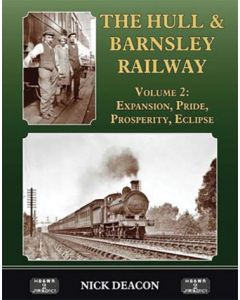 The Hull & Barnsley Railway Volume 2: Expansion, Pride, Prosperity, Eclipse